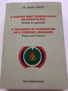 A Grammar of Hungarian as a Foreign Language - Theory and Practice / Dr. Budai László / A Magyar mint idegen nyelv Grammatikája / Elmélet és Gyakorlat / Tinta Kiadó 2017 (9789634090687)