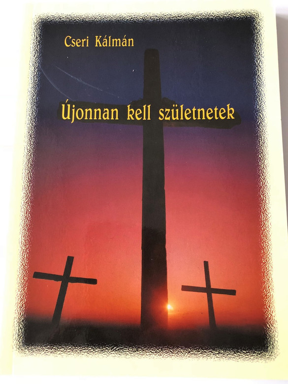 Újonnan kell születnetek / You have to be born again / Sermons from 1993 in Hungarian by Cseri Kálmán / Paperback, 2001 (9630021838)