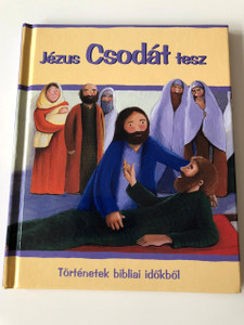 Jézus Csodát tesz / Jesus and the miracle in Hungarian Language / Full Page Color Bible Story Book / Sophie Piper / Estelle Corke / Hardcover / Történetek Bibliai időkből / Beszélő Hal Kft 2006 / New Testament Bible Story (9638713631)