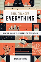 This Changes Everything, How Gospel Transforms Teen Years