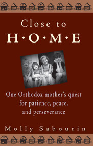 Close to Home: One Orthodox Mother's Quest for Patience, Peace, and Perseverance