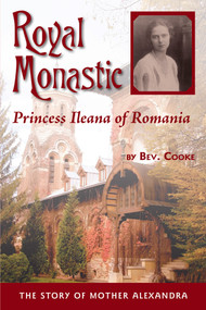 Royal Monastic: Princess Ileana of Romania (The Story of Mother Alexandra)