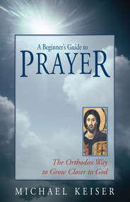 A Beginner's Guide to Prayer: the Orthodox Way to Draw Close to God