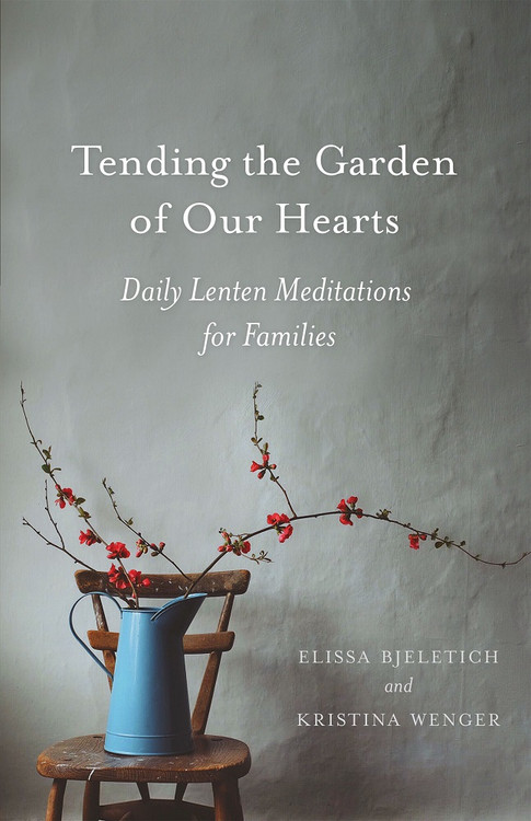 Tending the Garden of Our Hearts: Daily Lenten Meditations for Families by Elissa Bjeletich and Kristina Wenger ebook