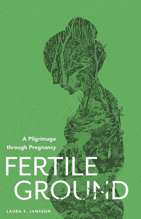 Fertile Ground: A Pilgrimage through Pregnancy by Laura S. Jansson