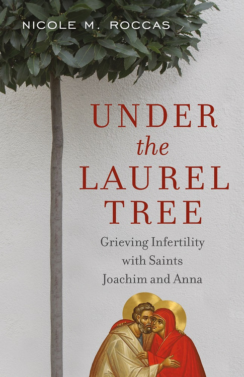 Under the Laurel Tree: Grieving Infertility with Saints Joachim and Anna by Nicole M. Roccas