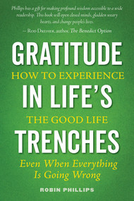 Gratitude in Life's Trenches: How to Experience the Good Life, Even When Everything Is Going Wrong ebook by Robin Phillips