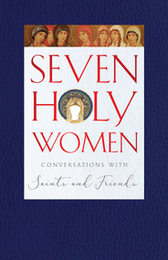 Seven Holy Women: Conversations with Saints and Friends
