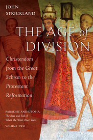 The Age of Division: Christendom from the Great Schism to the Protestant Reformation - Paradise and Utopia: The Rise and Fall of What the West Once Was, VOLUME TWO by John Strickland