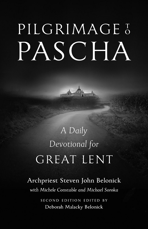 Pilgrimage to Pascha: A Daily Devotional for Great Lent by Archpriest Steven John Belonick with Michele Constable and Michael Soroka / Second edition edited by Deborah Malacky Belonick