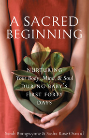 A Sacred Beginning: Nurturing Your Body, Mind, and Soul during Baby's First Forty Days by Sarah Brangwynne & Sasha Rose Oxnard