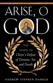 Arise, O God: The Gospel of Christ's Defeat of Demons, Sin, and Death by Andrew Stephen Damick eBook