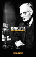 John Curtin How He Won Over the Media