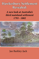 Hawkesbury settlement revealed : a new look at Australia's third mainland settlement 1793 - 1802: A New Look at Australia's Third Mainland Settlement, 1793-1802