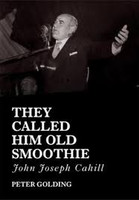 They Called Him Old Smoothie: John Joseph Cahill - a Belated Biography of a Rather Exceptional Politician