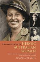 The complete book of heroic Australian women : twenty-one extraordinary women whose stories changed history: Twenty-one Extraordinary Women Whose Stories Changed History