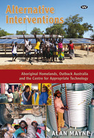 Alternative interventions : Aboriginal homelands, outback Australia and the Centre for Appropriate Technology