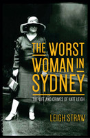 The worst woman in Sydney : the life and crimes of Kate Leigh