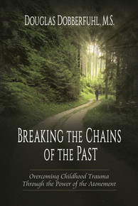 Breaking the Chains of the Past Overcoming Childhood Trauma Through the Power of the Atonement *