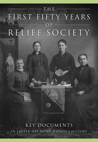 The First Fifty Years of Relief Society Key Documents in Latter-day Saint Women's History (Hardcover) *
