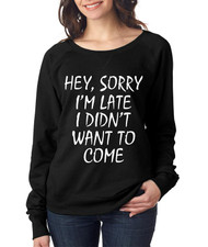 Hey, Sorry I'm Late I Didn't Want To Come Ladies pullover Long Sleeve