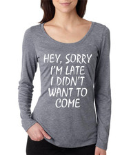 Hey, Sorry I'm Late I Didn't Want To Come Ladies Long Sleeve Scoop