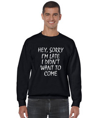 Hey, Sorry I'm Late I Didn't Want To Come Men Sweatshirt