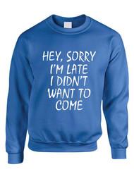 Hey, Sorry I'm Late I Didn't Want To Come Women Sweatshirt