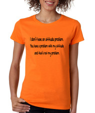 Women's T Shirt I Dont Have An Attitude Problem Cool Humor Tee