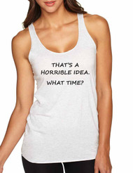 Women's Tank Top That's A Horrible Idea What Time Cool Top