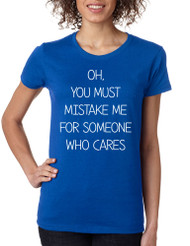 Women's T Shirt You Must Mistake Me Someone Cares Funny Shirt