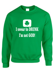 Adult Sweatshirt I Swear To Drunk I'm Not God St Patrick's Top