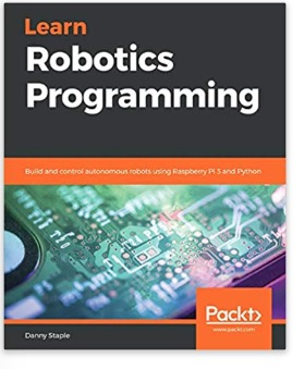 Learn Robotics Programming - Build and control autonomous robots using Raspberry Pi 3 and Python by Danny Staple