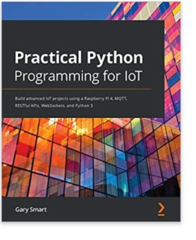 Practical Python Programming for IoT: Build advanced IoT projects using a Raspberry Pi 4, MQTT, RESTful APIs, WebSockets, and Python 3