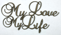 MY LOVE MY LIFE - Chipboard Quotation