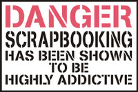 DANGER Scrapbooking has been proven to be highly addictive  - Die Cut
