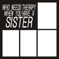 Who Needs Therapy When You Have A Sister - 12 x 12 Scrapbook OL