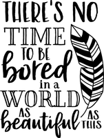 Theres no time to be bored in a world so beautiful
