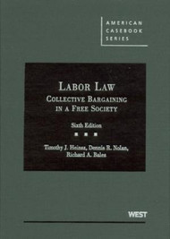 HEINSZ'S CASES AND MATERIALS ON LABOR LAW: COLLECTIVE BARGAINING IN A FREE SOCIETY (6TH, 2009) 9780314177728