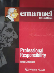 EMANUEL LAW OUTLINES: PROFESSIONAL RESPONSIBILITY (5TH, 2016) 9781454868521