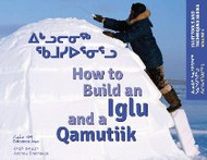 How to Build an Iglu and a Qamutiik: Inuit Tools and Techniques (Inuktituk-English)
