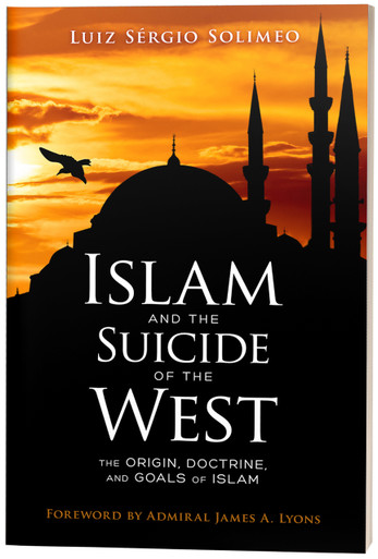 Islam and the Suicide of the West: The Origin, Doctrine, and Goals of Islam by Luiz Sérgio Solimeo, Forward by Admiral James A. Lyons, U.S. Navy (Ret.)