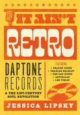 Jessica Lipsky - It Ain't Retro: Daptone Records & The 21st-Century Soul Revolution - Book