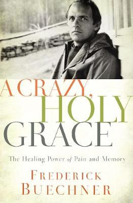 Crazy, Holy Grace, A: The Healing Power of Pain and Memory cover photo