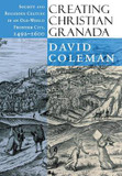 Creating Christian Granada: Society and Religious Culture in an Old-World Frontier City, 1492-1600 cover photo