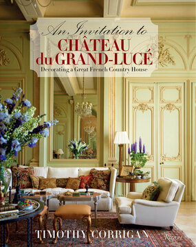 An Invitation to Chateau du Grand-Lucé: Decorating a Great French Country House Written by Timothy Corrigan, Contribution by Marc Kristal, Photographed by Eric Piasecki (ISBN 9780847840946)