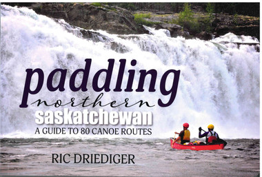 Paddling Northern Saskatchewan A Guide to 80 Canoe Routes