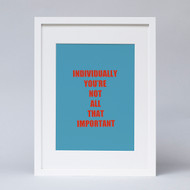 """Individually You are Not All That Important"" Print"