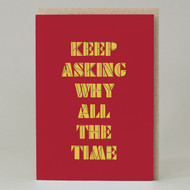 """Keep Asking Why All The Time"" Card"