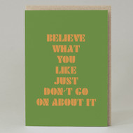 'Believe What You Like Just Don't Go On About It' Card